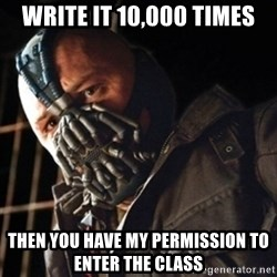 Only then you have my permission to die - WRITE IT 10,000 TIMES THEN you have my permission to enter the class