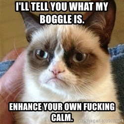 Grumpy Cat  - i'll tell you what my boggle is.  enhance your own fucking calm.