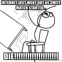 Desk Flip Rage Guy - INTERNET JUST WENT OUT AS SMITE MATCH STARTED... DIE!!!!!!!!!!!!!!!!!!!!
