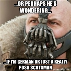 Bane - ...or perhaps he's wondering... ...if I'm german or just a really posh scotsman
