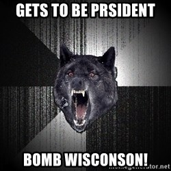 Insanity Wolf - Gets to be prsident Bomb Wisconson!