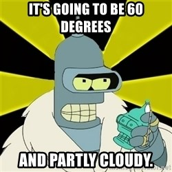 Bender IMHO - It's going to be 60 degrees and partly cloudy.