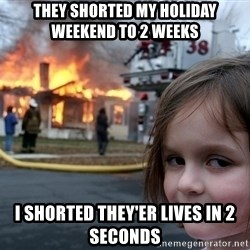 Disaster Girl - they shorted my holiday weekend to 2 weeks I shorted they'er lives in 2 seconds
