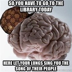 Scumbag Brain - so you have to go to the library today here let your lungs sing you the song of their people