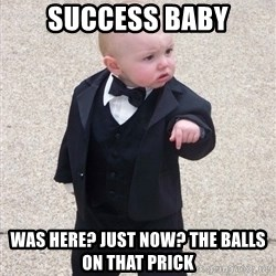 Godfather Baby - SUCCESS BABY WAS HERE? JUST NOW? THE BALLS ON THAT PRICK