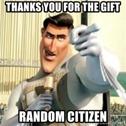 And I love you random citizen  - thanks you for the gift random citizen