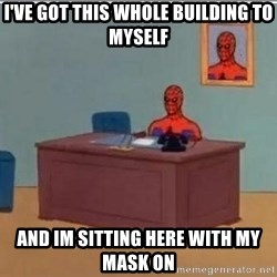 Spidermandesk - I've got this whole building to myself and im sitting here with my mask on
