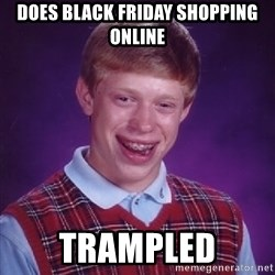 Bad Luck Brian - Does black friday Shopping online trampled