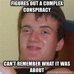 Stoner Stanley - figures out a complex conspiracy can't remember what it was about