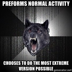 Insanity Wolf - Preforms normal activity chooses to do the most extreme version possible