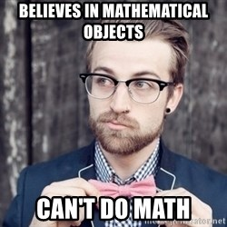 Scumbag Analytic Philosopher - Believes in mathematical objects can't do math
