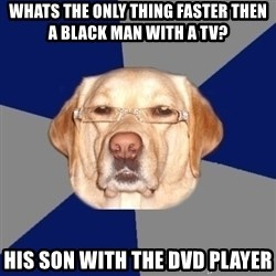 Racist Dawg - WHATS THE ONLY THING FASTER THEN A BLACK MAN WITH A TV? HIS SON WITH THE DVD PLAYER