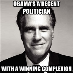 RomneyMakes.com - OBAMA'S A DECENT POLITICIAN  WITH A WINNING COMPLEXION