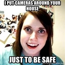 Overprotective Girlfriend - I PUT CAMERAS AROUND YOUR HOUSE JUST TO BE SAFE