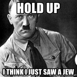 Hitler - hold up  i think i just saw a jew