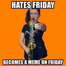 SaxGirl - Hates Friday Becomes a meme on friday