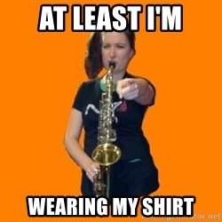 SaxGirl - at least I'm wearing my shirt