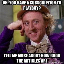 Willy Wonka - oh, you have a subscription to playboy? tell me more about how good the articles are