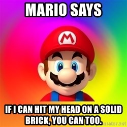 Mario Says - Mario says if i can hit my head on a solid brick, you can too.