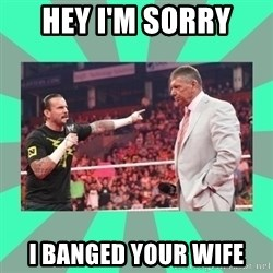 CM Punk Apologize! - HEY I'M SORRY  I BANGED YOUR WIFE