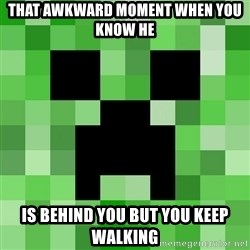 Minecraft Creeper Meme - THAT AWKWARD MOMENT WHEN YOU KNOW HE IS BEHIND YOU BUT YOU KEEP WALKING