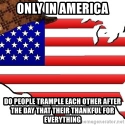 Scumbag America - ONLY IN AMERICA  DO PEOPLE TRAMPLE EACH OTHER AFTER THE DAY THAT THEIR THANKFUL FOR EVERYTHING