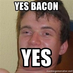 really high guy - yes bacon yes