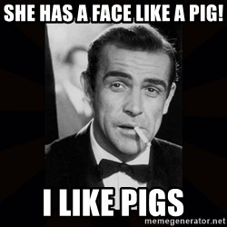 james bond - she has a face like a pig! I like pigs