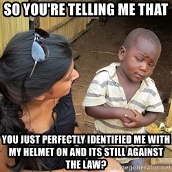 Skeptical African Child - so you're telling me that you just perfectly identified me with my helmet on and its still against the law?