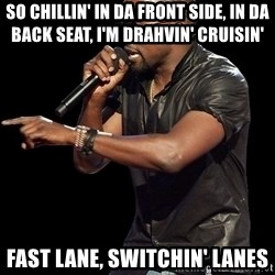 Kanye West - So chillin' in da front side, in da back seat, I'm DRAHVIN' CRUISIN' FAST LANE, SWITCHIN' LANES