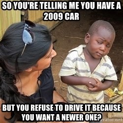 Skeptical African Child - so You're telling me You Have A 2009 car but you refuse to drive it because you want a newer one?