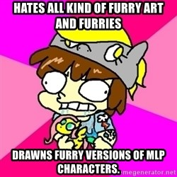 rabid idiot brony - Hates all kind of furry art and furries drawns furry versions of mlp characters.