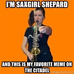 SaxGirl - i'm saxgirl shepard and this is my favorite meme on the citadel