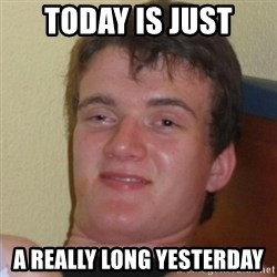 Really Stoned Guy - today is just a really long yesterday
