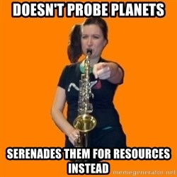 SaxGirl - Doesn't probe planets serenades them for resources instead