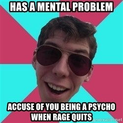Hypocrite Gordon - has a mental problem accuse of you being a psycho when rage quits