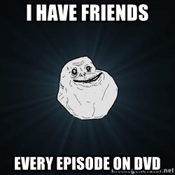 Forever Alone - I have friends every episode on DVD