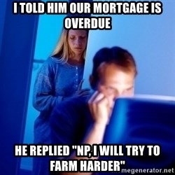 """Internet Husband - i TOLD HIM OUR MORTGAGE IS OVERDUE HE REPLIED """"NP, I WILL TRY TO FARM HARDER"""""""