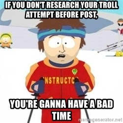 Bad time ski instructor 1 - if you don't research your troll attempt before post, you're ganna have a bad time