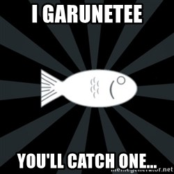 rNd fish - I garunetee you'll catch one...