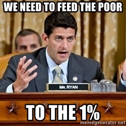 Paul Ryan Meme  - We need to feed the poor to the 1%