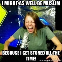 Unfunny/Uninformed Podcast Girl - I Might as well be Muslim Because I get Stoned All THe TIme!