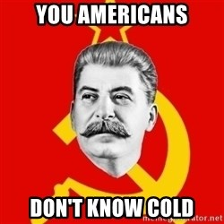 Stalin Says - You Americans Don't know cold