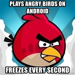 Angry Bird - PLAYS ANGRY BIRDS ON ANDROID  FREEZES EVERY SECOND