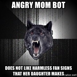 Insanity Wolf - Angry Mom bot Does not like harmless fan signs that her daughter makes