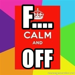 Keep calm and - F.... OFF