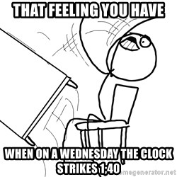Desk Flip Rage Guy - That feeling you have when on a wednesday the clock strikes 1;40