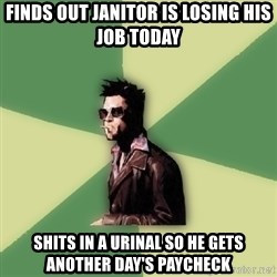 Tyler Durden - finds out janitor is losing his job today shits in a urinal so he gets another day's paycheck