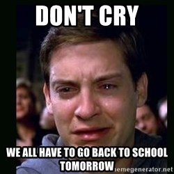 crying peter parker - Don't Cry We ALL HAVE TO GO BACK TO SCHOOL TOMORROW