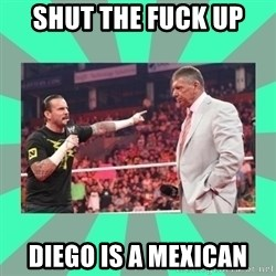 CM Punk Apologize! - SHUT THE FUCK UP  DIEGO IS A MEXICAN